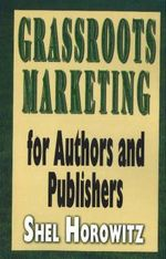 Grassroots Marketing for Authors and Publishers : Provincial Merchants and Manufacturers' Campaigns ... - Shel Horowitz