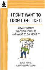 I Don't Want to, I Don't Feel Like it : How Resistance Controls Your Life & What to Do About it - Cheri Huber