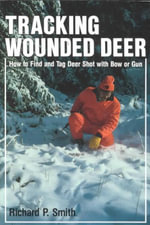 Tracking Wounded Deer : How to Find and Tag Deer Shot With Bow or Gun - Richard P. Smith