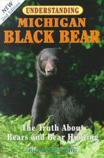Understanding Michigan Black Bear : The Truth About Bears and Bear Hunting - Richard P. Smith