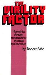 The Virility Factor : Masculinity Through Testosterone, the Male Sex Hormone - Robert Bahr