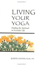 Living Your Yoga : Finding the Spiritual in Everyday Life - P. T. Judith Hanson Lasater