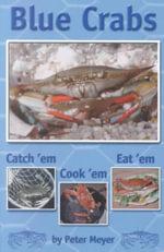Blue Crabs : Catch 'Em, Cook 'Em, Eat 'Em - Peter Meyer