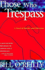 Those Who Trespass : A Novel of Murder and Television - Bill O'Reilly