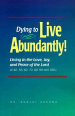Dying to Live Abundantly! : Living in the Love, Joy, and Peace of the Lord at 40, 50, 60, 70, 80, 90 and 100+ - Dr Robert Abarno