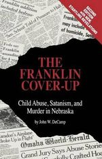 The Franklin Cover-Up : Child Abuse, Satanism, and Murder in Nebraska - John W. DeCamp