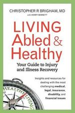 Living Abled and Healthy : Your Guide to Injury and Illness Recovery - Christopher R Brigham