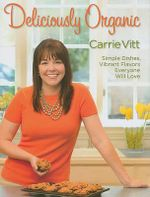 Deliciously Organic : Simple Dishes, Vibrant Flavors, Everyone Will Love - Carrie Vitt
