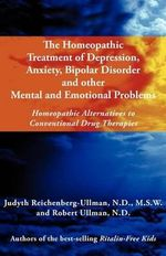 The Homeopathic Treatment of Depression, Anxiety, Bipolar and Other Mental and Emotional Problems : Homeopathic Alternatives to Conventional Drug Therapies - Judyth Reichenberg-Ullman