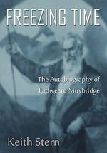Freezing Time : The Autobiography of Eadweard Muybridge - Keith Stern