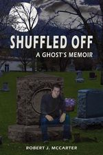 Shuffled Off : A Ghost's Memoir - Robert J McCarter