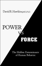 Power versus Force : An Anatomy of Consciousness: The Hidden Determinants of Human Behavior - David R. Hawkins