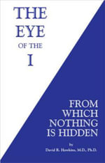 Eye of the I : From Which Nothing Is Hidden - David R. Hawkins