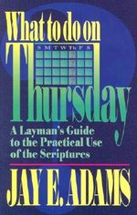 What to Do on Thursday : A Layman's Guide to the Practical Use of the Scriptures - Jay Edward Adams