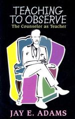 Teaching to Observe :  The Counselor as Teacher - Jay Edward Adams