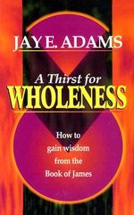 A Thirst for Wholeness : How to Gain Wisdom from the Book of James - Jay Edward Adams