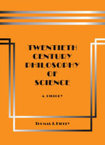 Twentieth-Century Philosophy of Science : A History - Thomas Hickey