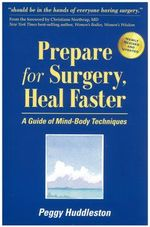Prepare for Surgery, Heal Faster : A Guide of Mind-Body Techniques - Peggy Huddleston