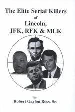 The Elite Serial Killers of Lincoln, Jfk, Rfk & Mlk - Robert Gaylon, Sr. Ross