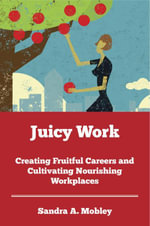 Juicy Work : Creating Fruitful Careers and Cultivating Nourishing Workplaces - Sandra Mobley