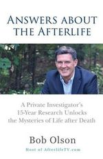 Answers about the Afterlife : A Private Investigator's 15-Year Research Unlocks the Mysteries of Life After Death - Dr Bob Olson