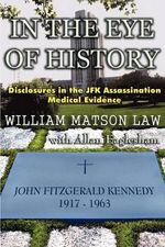 In the Eye of History; Disclosures in the JFK Assassination Medical Evidence : Congress, Presidents, and the Search for Answers, ... - William Matson Law