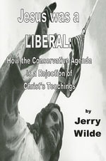 Jesus Was a Liberal : How the Conservative Agenda Is a Rejection of Christ's Teachings - Jerry Wilde