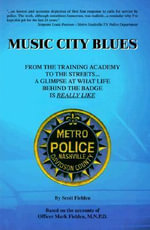 Music City Blues : From the Training Academy to the Streets...a Glimpse at What Life Behind the Badge is Really Like - Scott Fielden