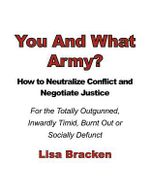 You and What Army? How to Neutralize Conflict and Negotiate Justice for the Totally Outgunned, Inwardly Timid, Burnt Out or Socially Defunct : The New Puppet and His Masters - Lisa Bracken