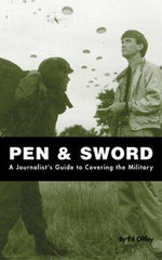 Pen and Sword : A Journalist's Guide to Covering the Military - Ed Offley