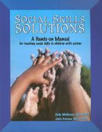 Social Skills Solutions : A Hands-On Manual for Teaching Social Skills to Children with Autism - Kelly McKinnon