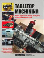 Tabletop Machining : A Basic Approach to Making Small Parts on Miniature Machine Tools - Joe Martin