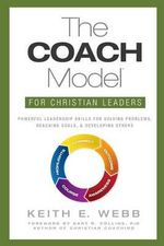 The Coach Model for Christian Leaders : Powerful Leadership Skills for Solving Problems, Reaching Goals, and Developing Others - Keith E Webb