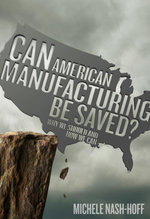 Can American Manufacturing Be Saved? : Why We Should and How We Can - Michele Nashhoff