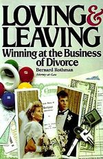 Loving and Leaving : Winning at the Business of Divorce - Bernard E Rothman