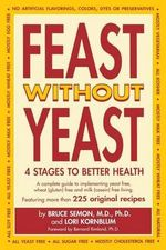 Feast Without Yeast : 4 Stages to Better Health : A Complete Guide to Implementing Yeast Free, Wheat (Gluten) Free and Milk (Casein) Free Living - Bruce Semon