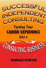 Successful Independent Consulting : Turn Your Career Experience Into a Consluting Business - Douglas P. Florzak