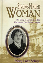 Strong-minded Woman : The Story of Lavinia Goodell, Wisconsin's First Female Lawyer - Mary Lahr Schier