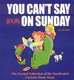 You Can't Say Boobs on Sunday : The Second Collection of the Syndicated Cartoon Stone Soup - Jan Eliot
