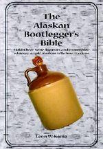 The Alaskan Bootlegger's Bible : Makin' Beer, Wine, Liquers & Moonshine Whiskey - Leon W Kania