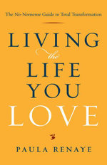Living the Life You Love : The No-Nonsense Guide to Total Transformation - Paula Renaye