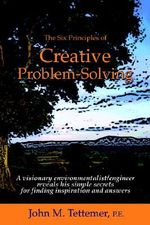 The Six Principles of Creative Problem-Solving - John M Tettemer