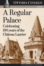 A Regular Palace : Celebrating 100 years of the Chateau Laurier - Don Butler
