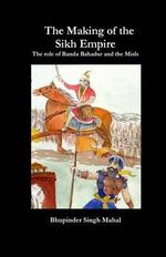 The Making of the Sikh Empire : The Role of Banda Bahadur and the Misls - Bhupinder Singh Mahal