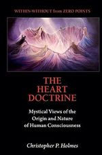 The Heart Doctrine : Mystical Views of the Origin and Nature of Human Consciousness - Christopher P Holmes