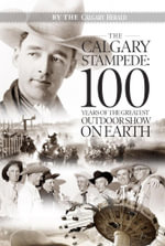The Calgary Stampede : 100 Years of the Greatest Outdoor Show on Earth - The Calgary Herald