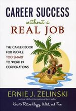 Career Success Without a Real Job : The Career Book for People Too Smart to Work in Corporations - Ernie J Zelinski