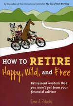 How to Retire Happy, Wild, and Free : Retirement Wisdom That You Won't Get from Your Financial Advisor - Ernie J. Zelinski