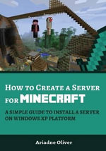 How to Create a Server for Minecraft : A Simple Guide to Install a Server on Windows XP Platform - Ariadne Oliver