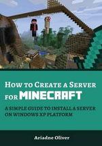 How to Create a Server for Minecraft : A Simple Guide to Install a Server on Windows XP Platform - Ariadne Oliver